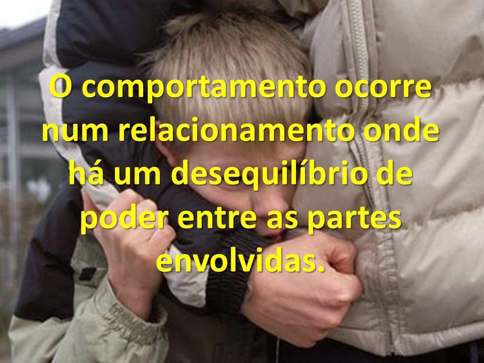 O comportamento ocorre num relacionamento onde há um desequilíbrio de poder entre as partes envolvidas.