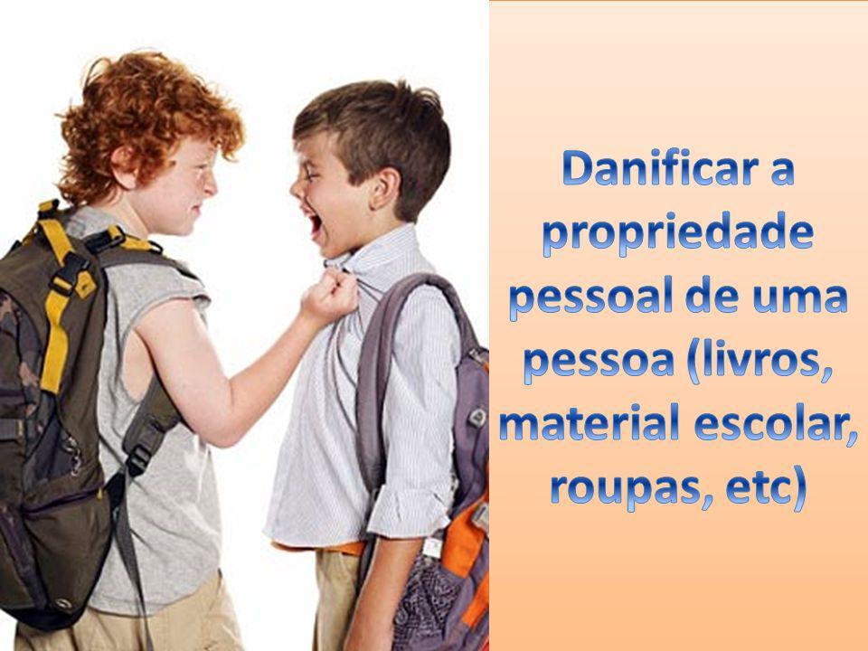 Danificar a propriedade pessoal de uma pessoa (livros, material escolar, roupas, etc)