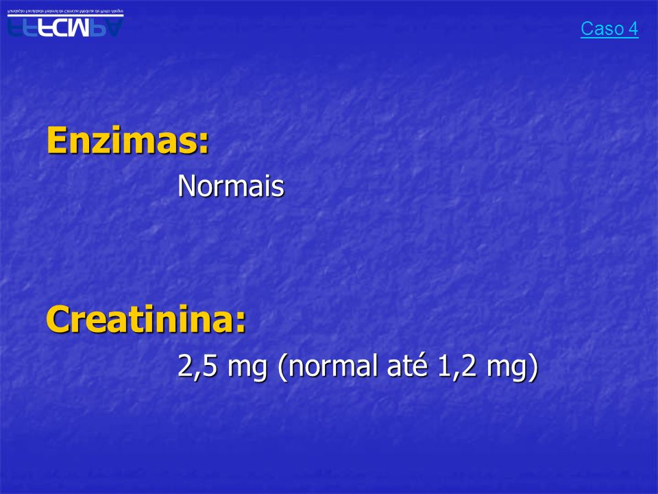 Caso 4 Enzimas: Normais Creatinina: 2,5 mg (normal até 1,2 mg)