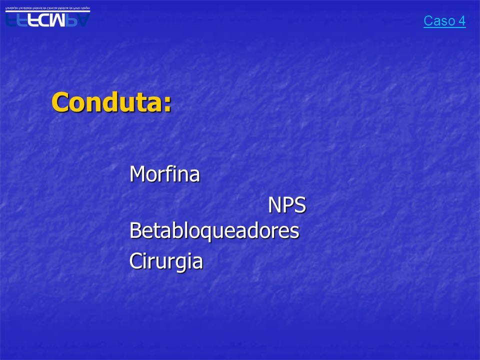 Caso 4 Conduta: Morfina NPS Betabloqueadores Cirurgia