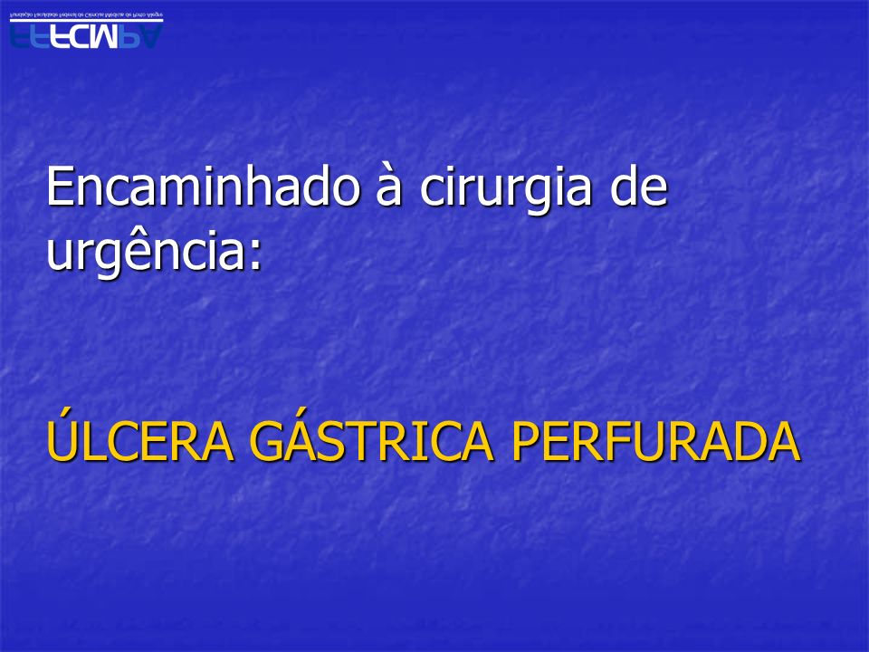Encaminhado à cirurgia de urgência: ÚLCERA GÁSTRICA PERFURADA