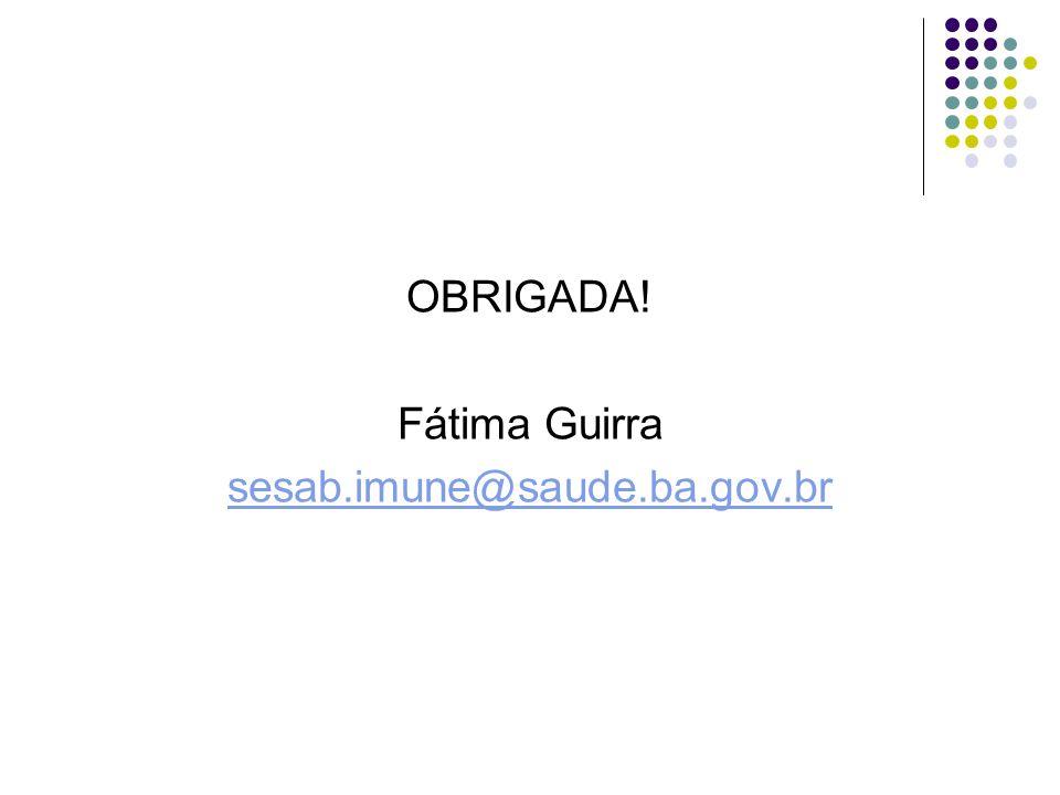 OBRIGADA! Fátima Guirra sesab.imune@saude.ba.gov.br