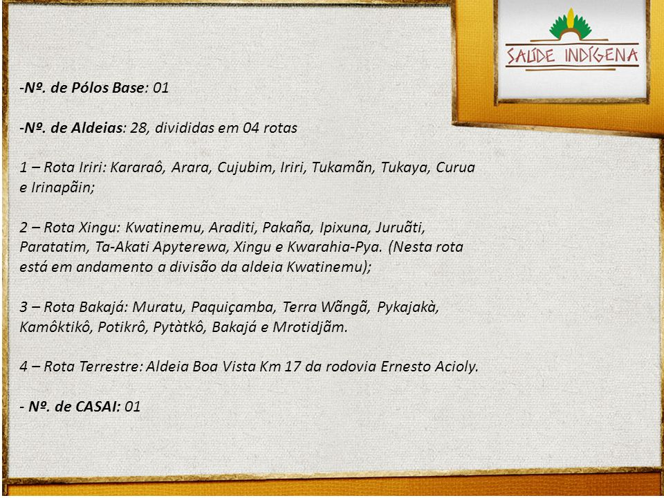 Nº. de Pólos Base: 01 Nº. de Aldeias: 28, divididas em 04 rotas. 1 – Rota Iriri: Kararaô, Arara, Cujubim, Iriri, Tukamãn, Tukaya, Curua e Irinapãin;