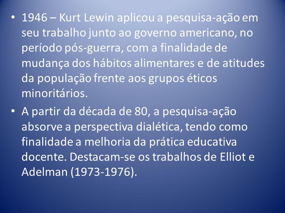 1946 – Kurt Lewin aplicou a pesquisa-ação em seu trabalho junto ao governo americano, no período pós-guerra, com a finalidade de mudança dos hábitos alimentares e de atitudes da população frente aos grupos éticos minoritários.