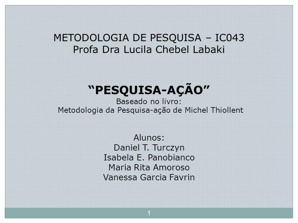 METODOLOGIA DE PESQUISA – IC043 Profa Dra Lucila Chebel Labaki PESQUISA-AÇÃO Baseado no livro: Metodologia da Pesquisa-ação de Michel Thiollent Alunos: Daniel T.