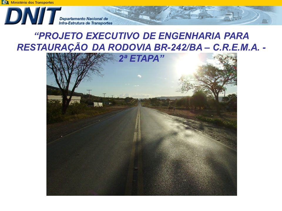 PROJETO EXECUTIVO DE ENGENHARIA PARA RESTAURAÇÃO DA RODOVIA BR-242/BA – C.R.E.M.A. - 2ª ETAPA