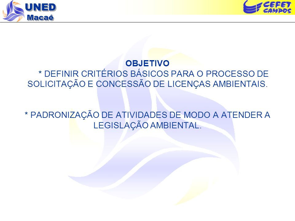 OBJETIVO * DEFINIR CRITÉRIOS BÁSICOS PARA O PROCESSO DE SOLICITAÇÃO E CONCESSÃO DE LICENÇAS AMBIENTAIS.