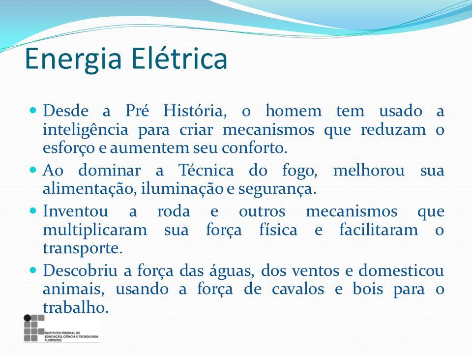 Energia Elétrica Desde a Pré História, o homem tem usado a inteligência para criar mecanismos que reduzam o esforço e aumentem seu conforto.