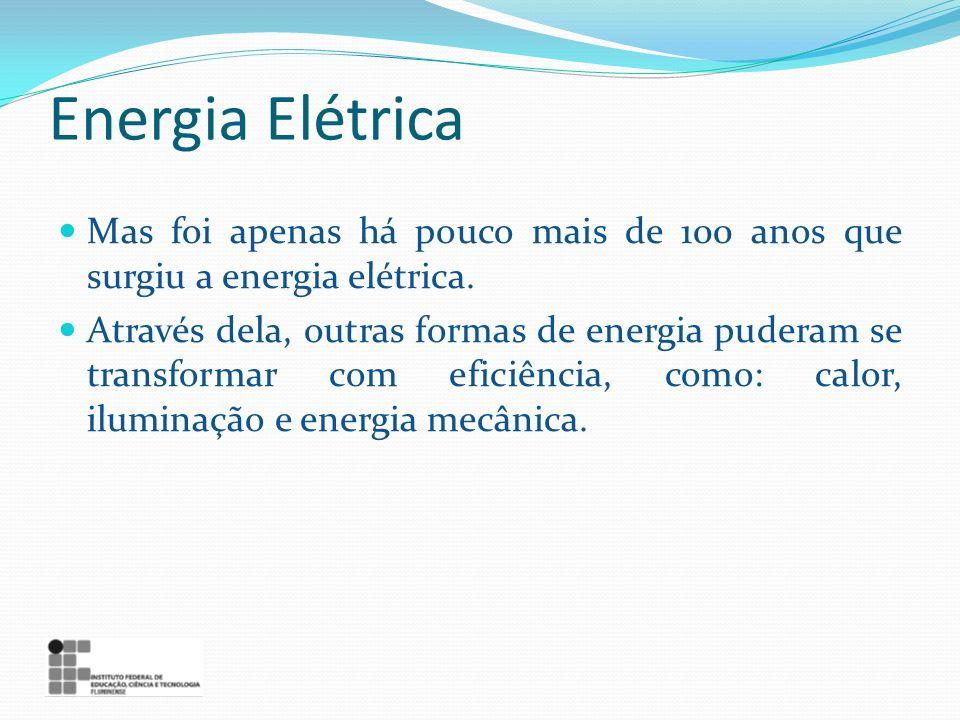 Energia Elétrica Mas foi apenas há pouco mais de 100 anos que surgiu a energia elétrica.