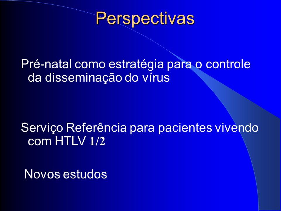 Perspectivas Pré-natal como estratégia para o controle da disseminação do vírus. Serviço Referência para pacientes vivendo com HTLV 1/2.