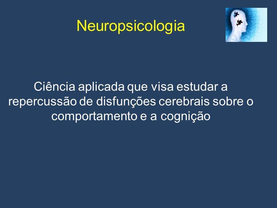 Neuropsicologia Ciência aplicada que visa estudar a repercussão de disfunções cerebrais sobre o comportamento e a cognição.