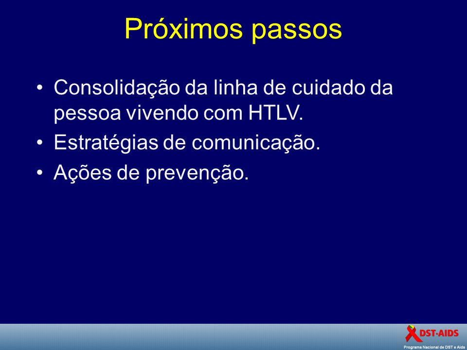 Próximos passos Consolidação da linha de cuidado da pessoa vivendo com HTLV. Estratégias de comunicação.