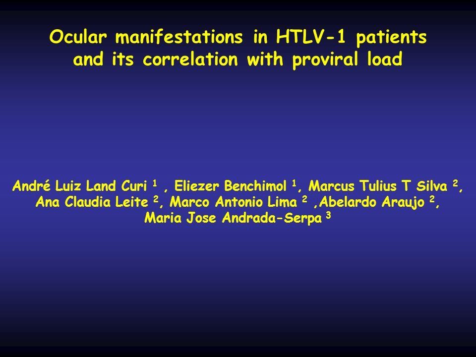 Ocular manifestations in HTLV-1 patients and its correlation with proviral load André Luiz Land Curi 1 , Eliezer Benchimol 1, Marcus Tulius T Silva 2, Ana Claudia Leite 2, Marco Antonio Lima 2 ,Abelardo Araujo 2, Maria Jose Andrada-Serpa 3