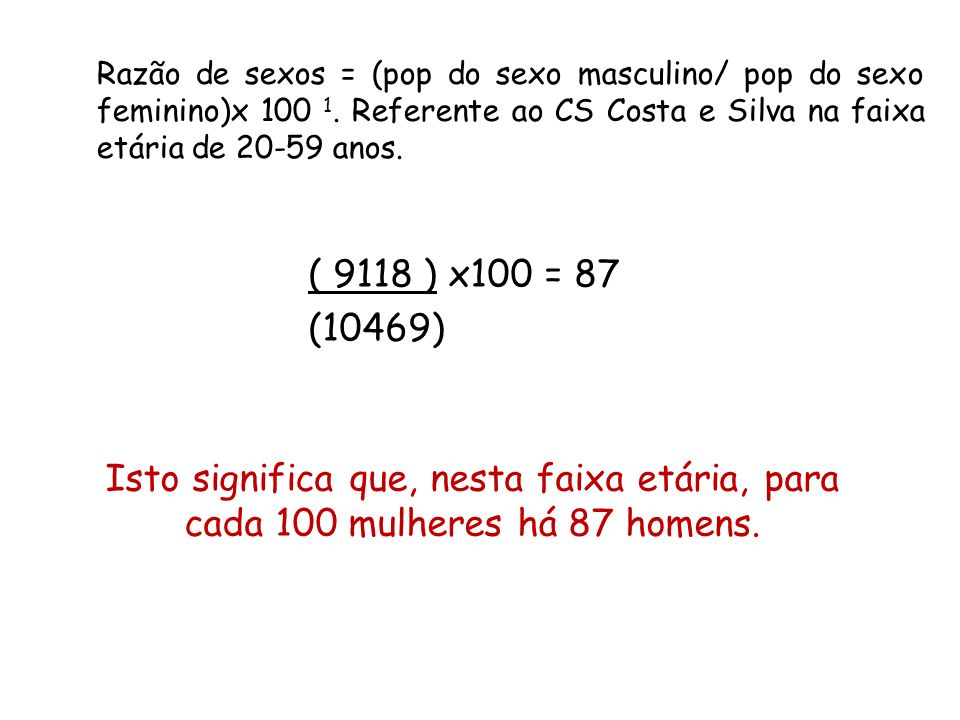 Razão de sexos = (pop do sexo masculino/ pop do sexo feminino)x 100 1