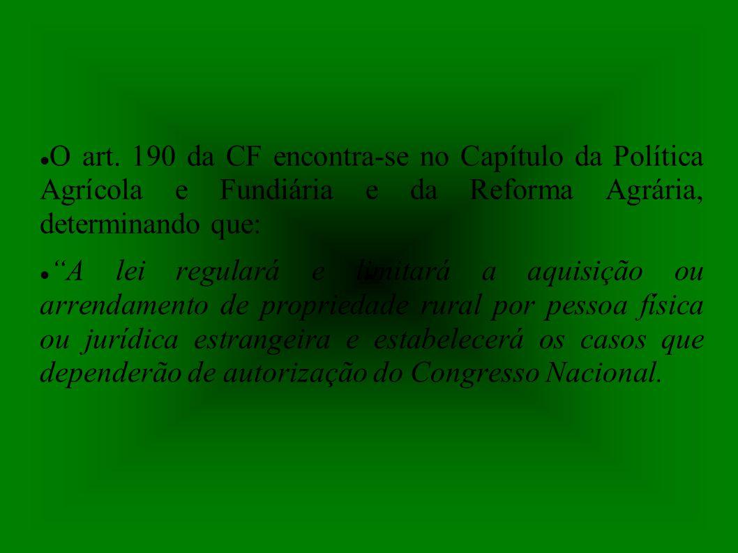 O art. 190 da CF encontra-se no Capítulo da Política Agrícola e Fundiária e da Reforma Agrária, determinando que: