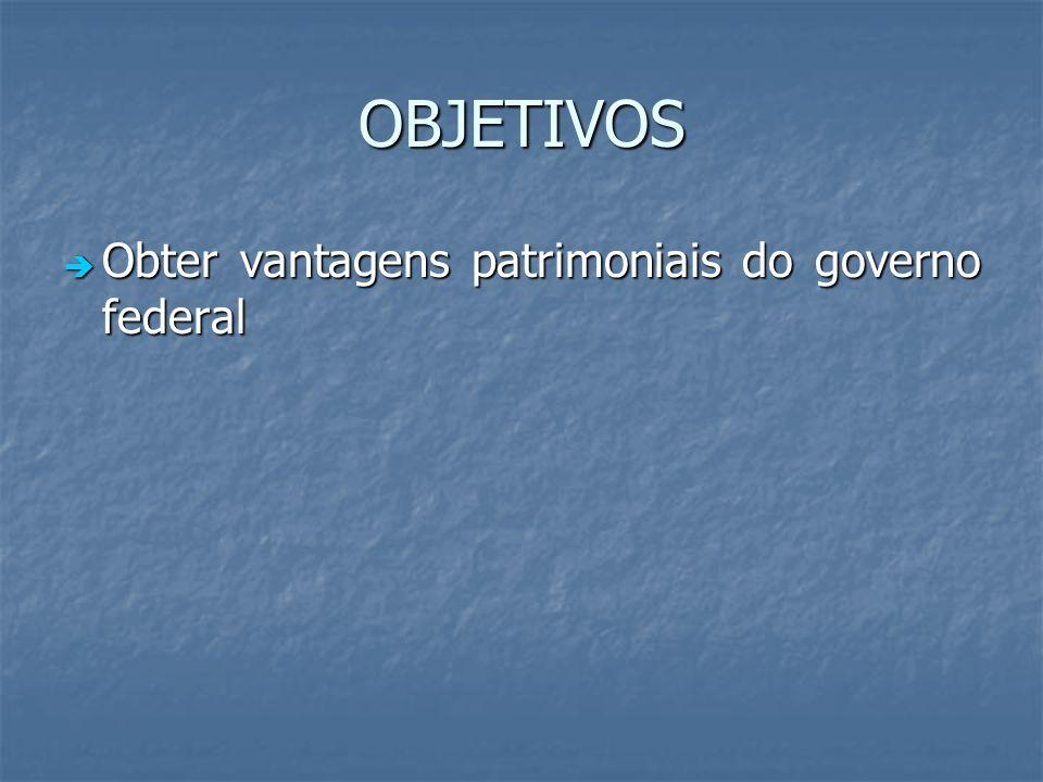OBJETIVOS Obter vantagens patrimoniais do governo federal