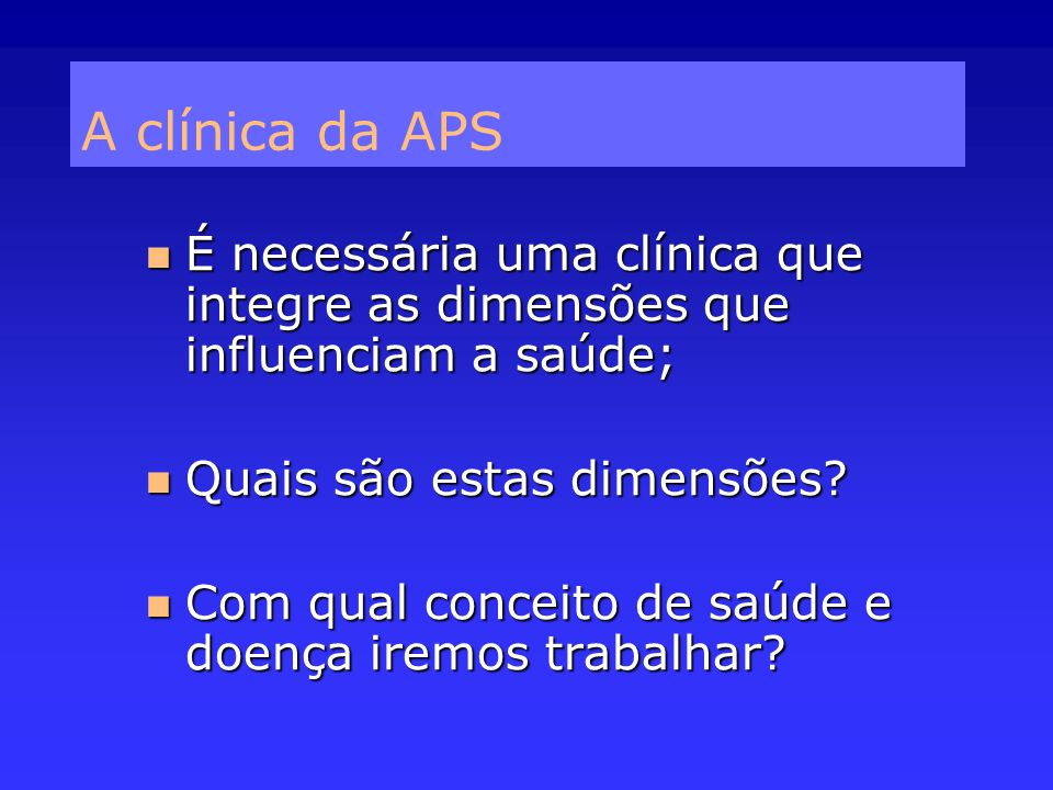 A clínica da APS É necessária uma clínica que integre as dimensões que influenciam a saúde; Quais são estas dimensões
