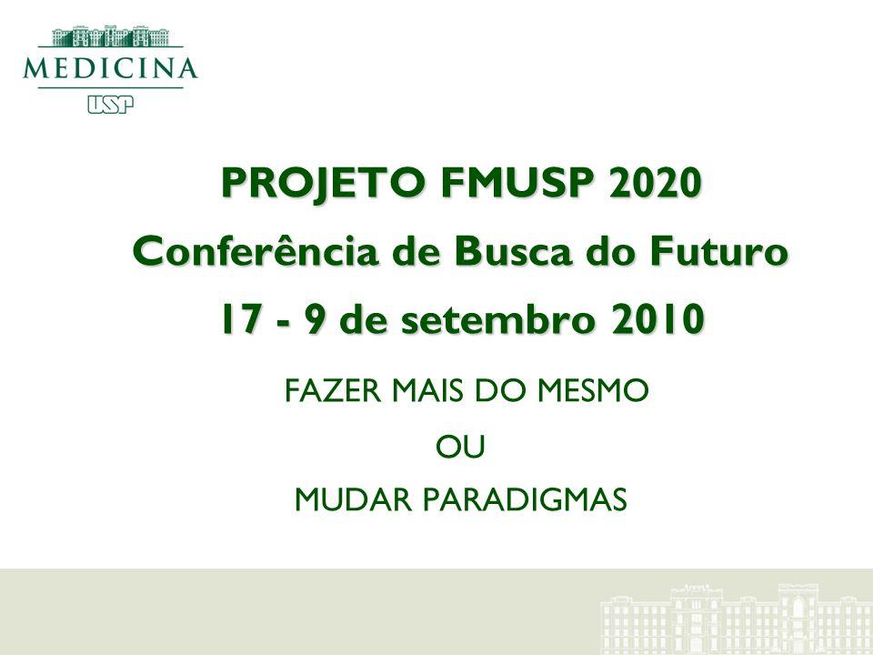 PROJETO FMUSP 2020 Conferência de Busca do Futuro 17 - 9 de setembro 2010 FAZER MAIS DO MESMO OU MUDAR PARADIGMAS