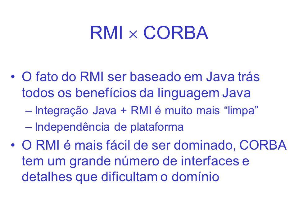RMI  CORBA O fato do RMI ser baseado em Java trás todos os benefícios da linguagem Java. Integração Java + RMI é muito mais limpa