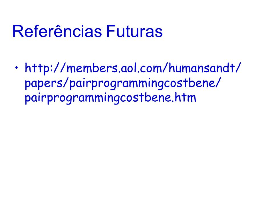 Referências Futuras http://members.aol.com/humansandt/ papers/pairprogrammingcostbene/ pairprogrammingcostbene.htm.