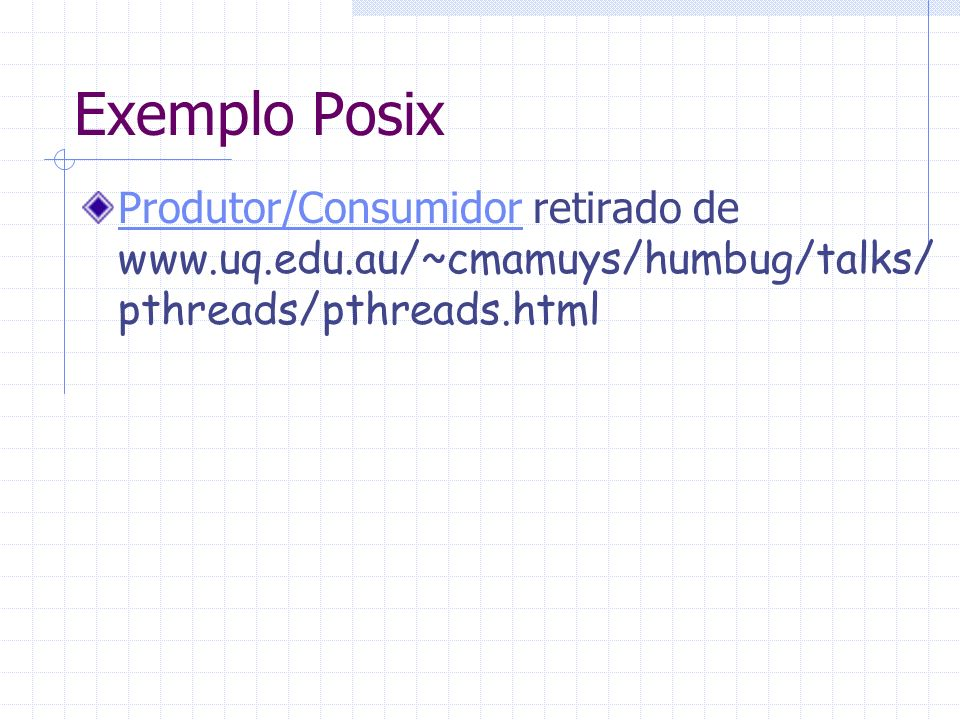 Exemplo Posix Produtor/Consumidor retirado de www.uq.edu.au/~cmamuys/humbug/talks/pthreads/pthreads.html.