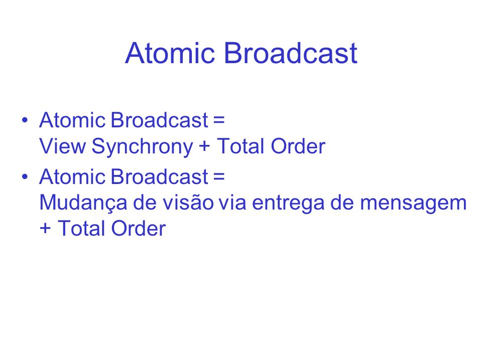 Atomic Broadcast Atomic Broadcast = View Synchrony + Total Order