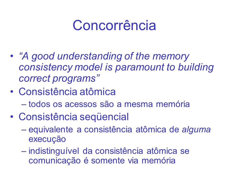 Concorrência A good understanding of the memory consistency model is paramount to building correct programs