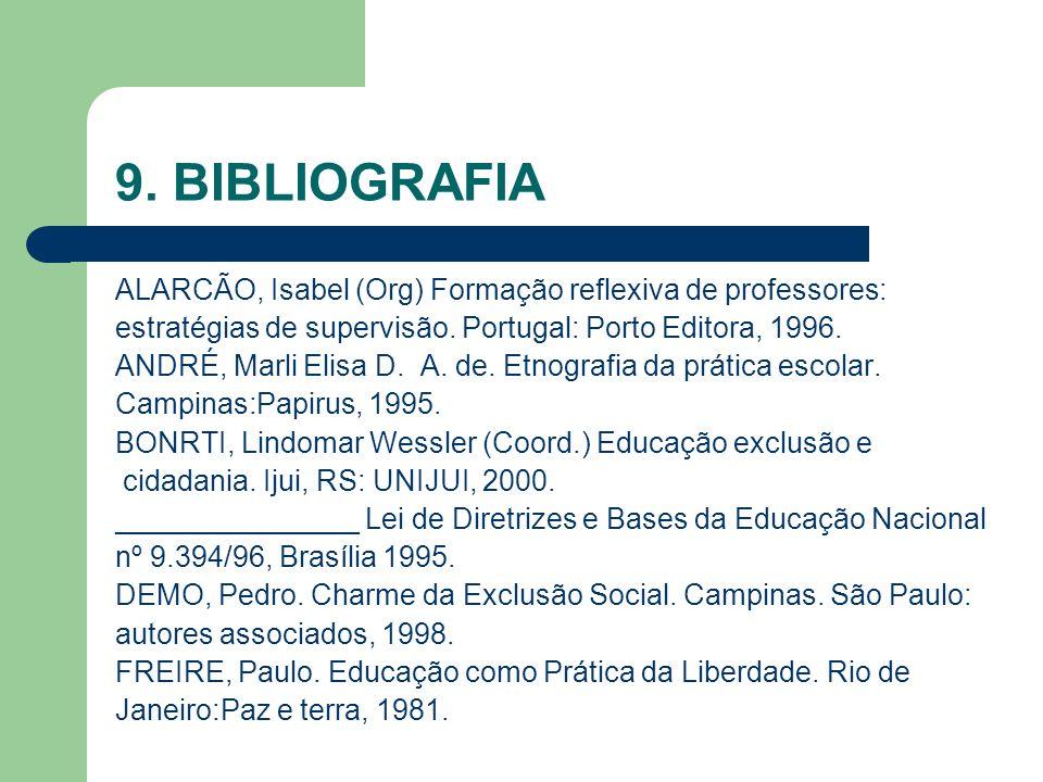 9. BIBLIOGRAFIA ALARCÃO, Isabel (Org) Formação reflexiva de professores: estratégias de supervisão. Portugal: Porto Editora, 1996.