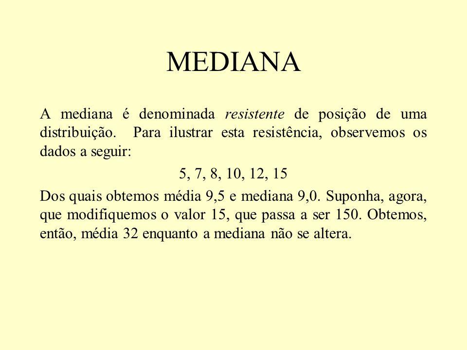 MEDIANA A mediana é denominada resistente de posição de uma distribuição. Para ilustrar esta resistência, observemos os dados a seguir: