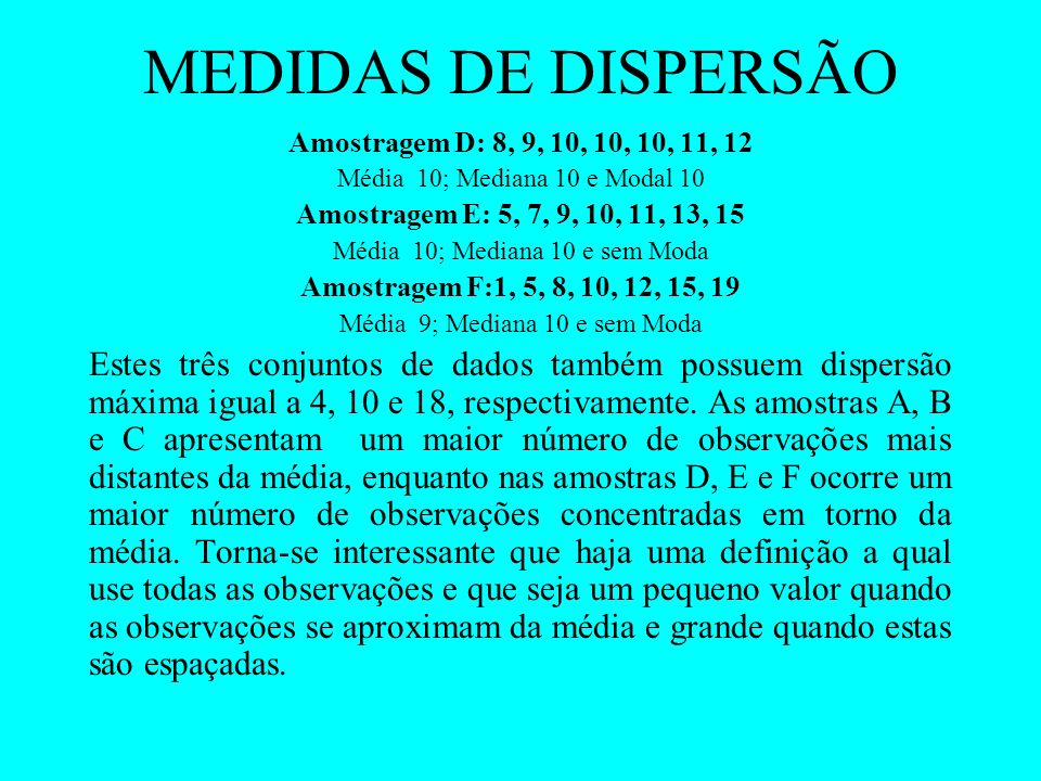 MEDIDAS DE DISPERSÃO Amostragem D: 8, 9, 10, 10, 10, 11, 12. Média 10; Mediana 10 e Modal 10. Amostragem E: 5, 7, 9, 10, 11, 13, 15.