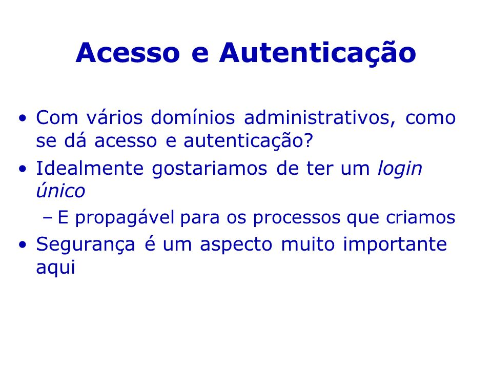 Acesso e Autenticação Com vários domínios administrativos, como se dá acesso e autenticação Idealmente gostariamos de ter um login único.