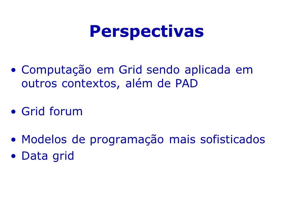 Perspectivas Computação em Grid sendo aplicada em outros contextos, além de PAD. Grid forum. Modelos de programação mais sofisticados.