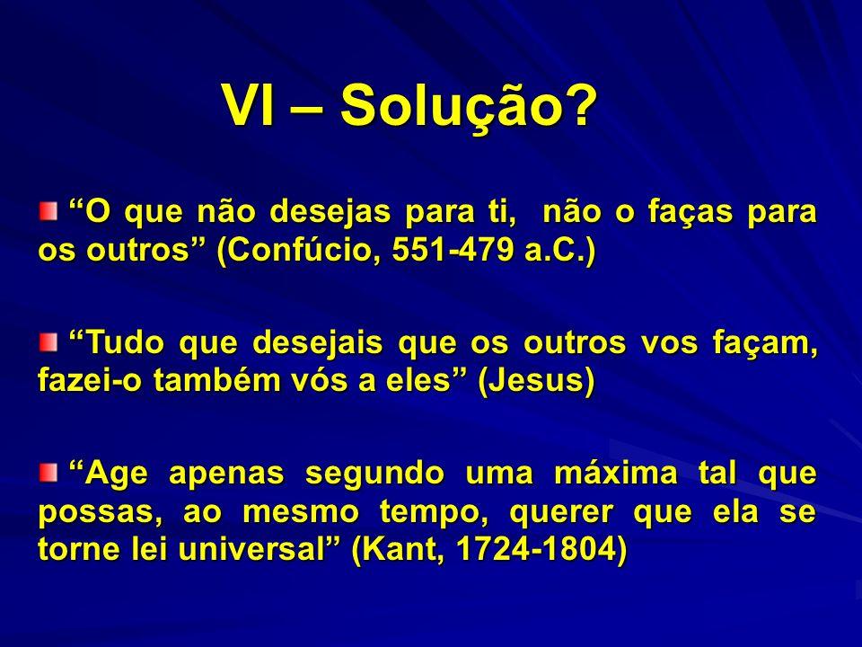 VI – Solução O que não desejas para ti, não o faças para os outros (Confúcio, 551-479 a.C.)