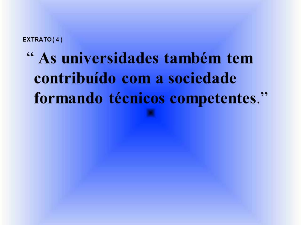 EXTRATO ( 4 ) As universidades também tem contribuído com a sociedade formando técnicos competentes.