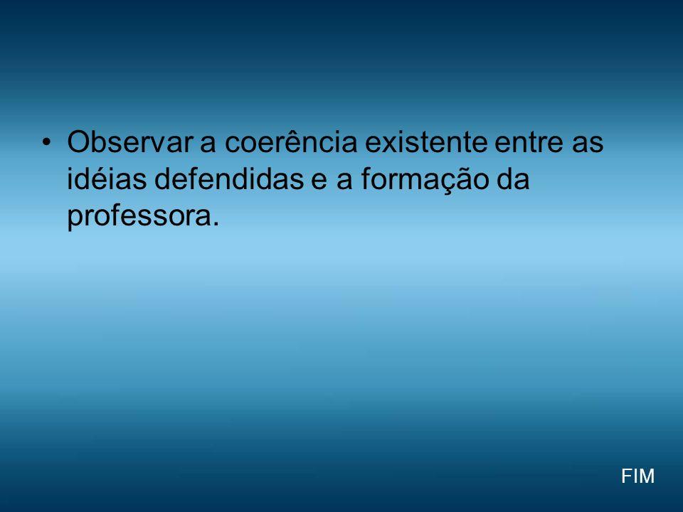 Observar a coerência existente entre as idéias defendidas e a formação da professora.