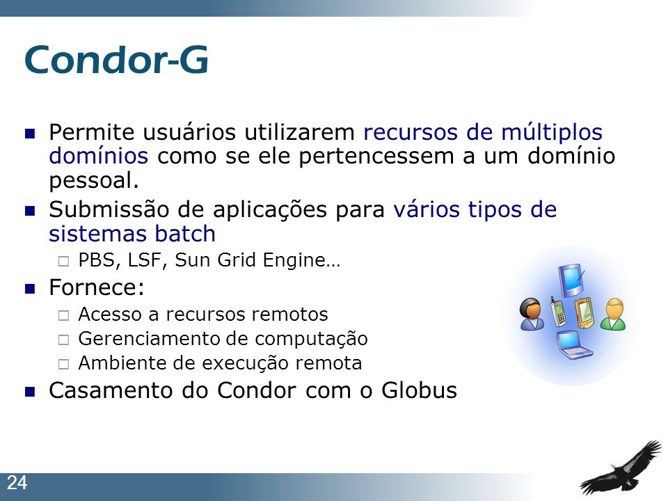 Condor-G Permite usuários utilizarem recursos de múltiplos domínios como se ele pertencessem a um domínio pessoal.
