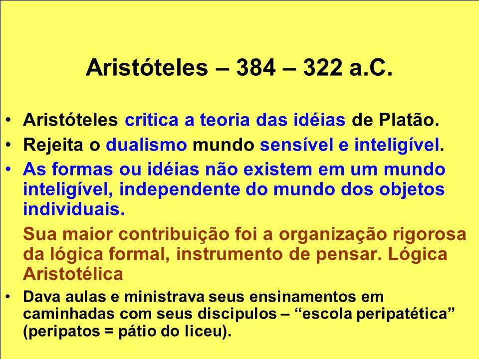 Aristóteles – 384 – 322 a.C. Aristóteles critica a teoria das idéias de Platão. Rejeita o dualismo mundo sensível e inteligível.