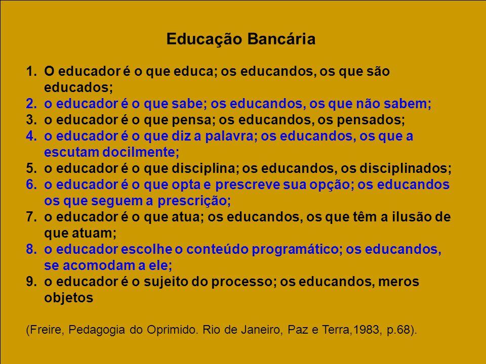 Educação Bancária O educador é o que educa; os educandos, os que são educados; o educador é o que sabe; os educandos, os que não sabem;