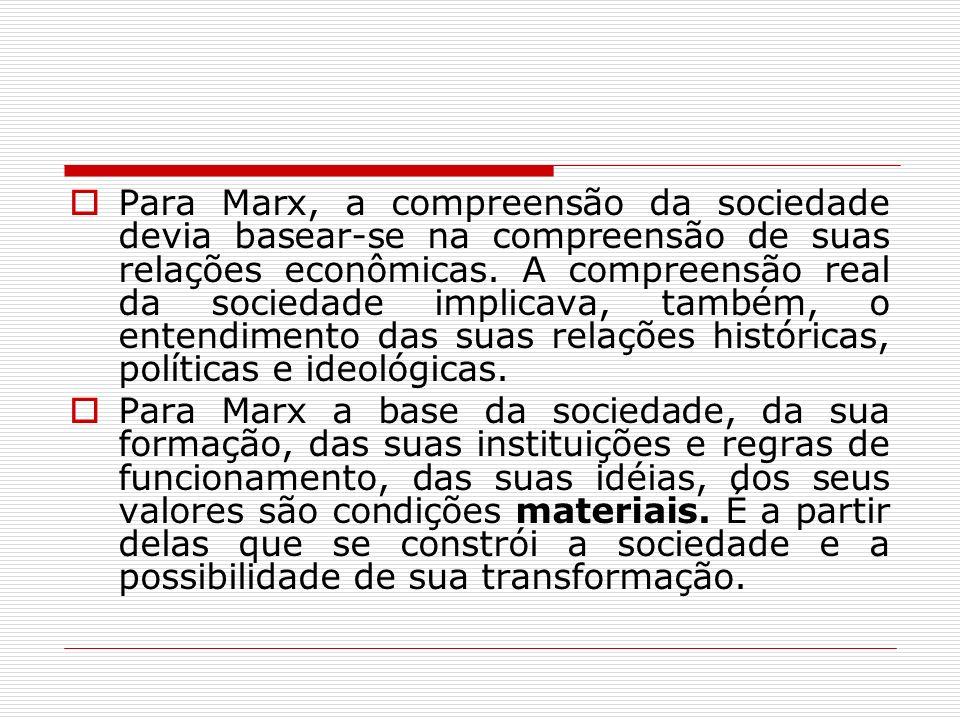 Para Marx, a compreensão da sociedade devia basear-se na compreensão de suas relações econômicas. A compreensão real da sociedade implicava, também, o entendimento das suas relações históricas, políticas e ideológicas.