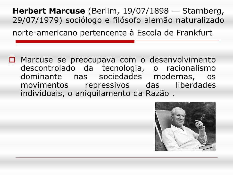 Herbert Marcuse (Berlim, 19/07/1898 — Starnberg, 29/07/1979) sociólogo e filósofo alemão naturalizado norte-americano pertencente à Escola de Frankfurt