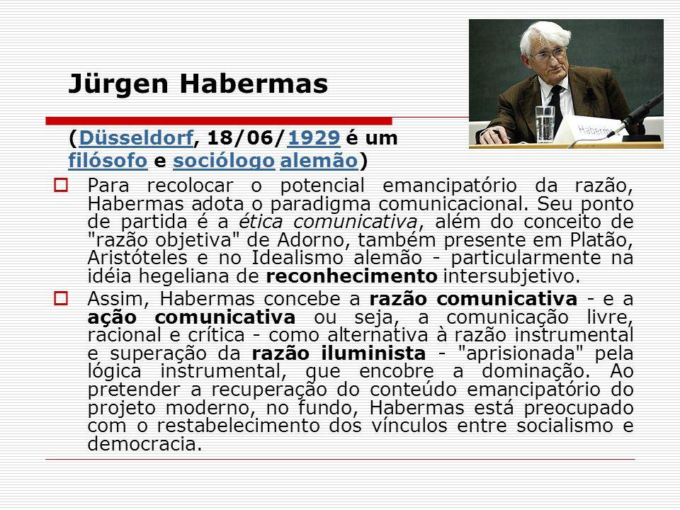 Jürgen Habermas (Düsseldorf, 18/06/1929 é um filósofo e sociólogo alemão)