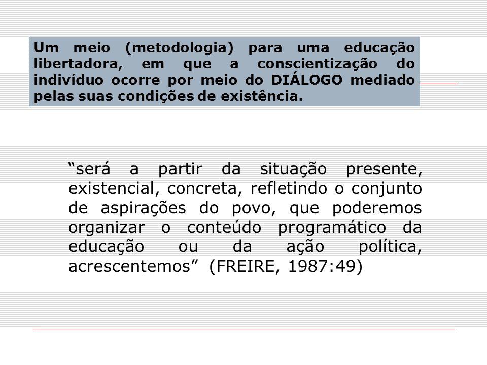 Um meio (metodologia) para uma educação libertadora, em que a conscientização do indivíduo ocorre por meio do DIÁLOGO mediado pelas suas condições de existência.