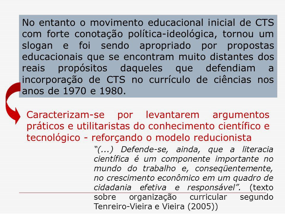No entanto o movimento educacional inicial de CTS com forte conotação política-ideológica, tornou um slogan e foi sendo apropriado por propostas educacionais que se encontram muito distantes dos reais propósitos daqueles que defendiam a incorporação de CTS no currículo de ciências nos anos de 1970 e 1980.