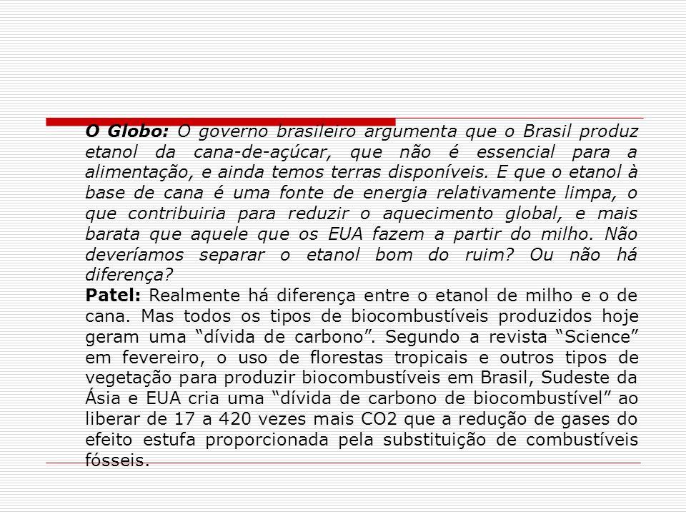 O Globo: O governo brasileiro argumenta que o Brasil produz etanol da cana-de-açúcar, que não é essencial para a alimentação, e ainda temos terras disponíveis. E que o etanol à base de cana é uma fonte de energia relativamente limpa, o que contribuiria para reduzir o aquecimento global, e mais barata que aquele que os EUA fazem a partir do milho. Não deveríamos separar o etanol bom do ruim Ou não há diferença