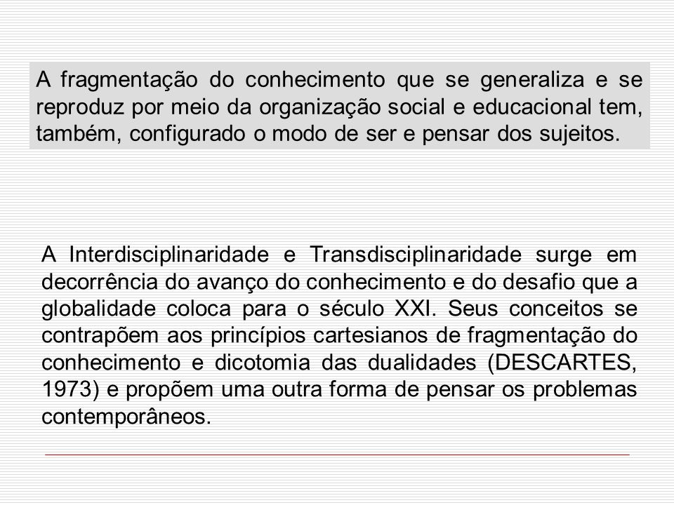 A fragmentação do conhecimento que se generaliza e se reproduz por meio da organização social e educacional tem, também, configurado o modo de ser e pensar dos sujeitos.