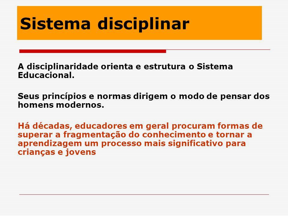 Sistema disciplinar A disciplinaridade orienta e estrutura o Sistema Educacional.