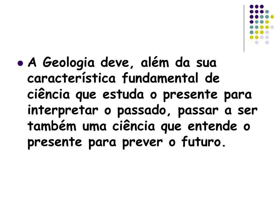 A Geologia deve, além da sua característica fundamental de ciência que estuda o presente para interpretar o passado, passar a ser também uma ciência que entende o presente para prever o futuro.