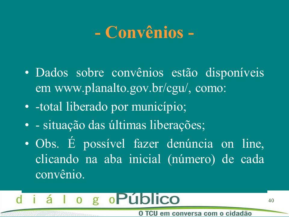 - Convênios -Dados sobre convênios estão disponíveis em www.planalto.gov.br/cgu/, como: -total liberado por município;