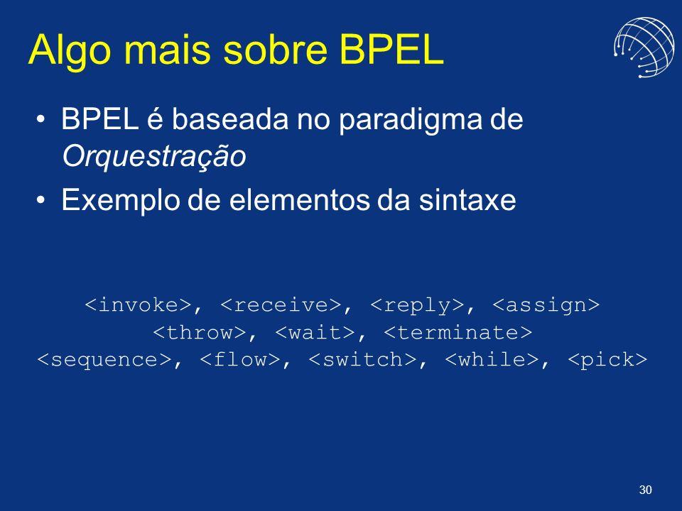 Algo mais sobre BPEL BPEL é baseada no paradigma de Orquestração