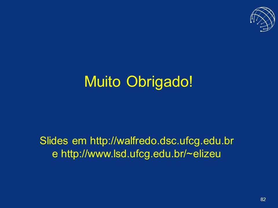 Muito Obrigado! Slides em http://walfredo.dsc.ufcg.edu.br e http://www.lsd.ufcg.edu.br/~elizeu